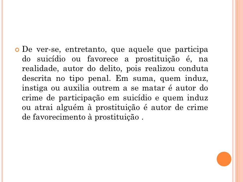 De ver-se, entretanto, que aquele que participa do suicídio ou favorece a prostituição é, na realidade, autor do delito, pois realizou conduta descrit