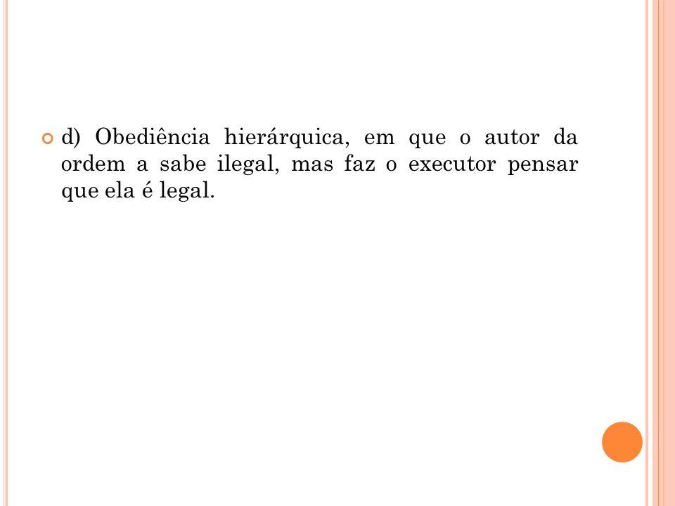 d) Obediência hierárquica, em que o autor da ordem a sabe ilegal, mas faz o executor pensar que ela é legal.