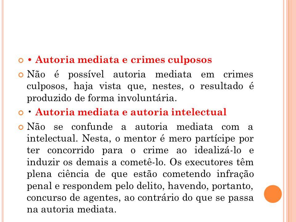Autoria mediata e crimes culposos Não é possível autoria mediata em crimes culposos, haja vista que, nestes, o resultado é produzido de forma involunt