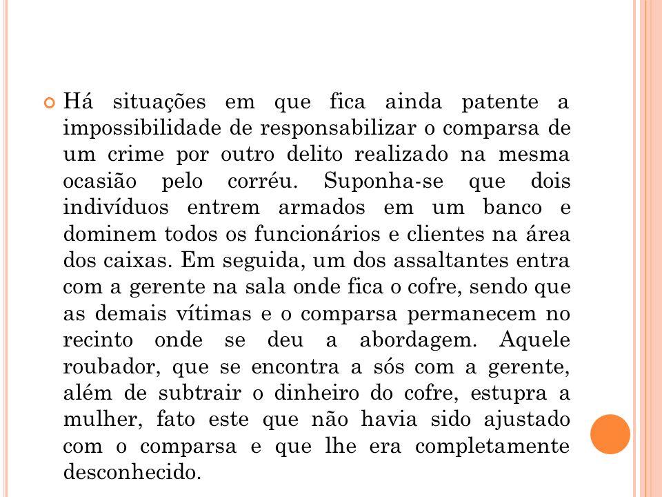 Há situações em que fica ainda patente a impossibilidade de responsabilizar o comparsa de um crime por outro delito realizado na mesma ocasião pelo co