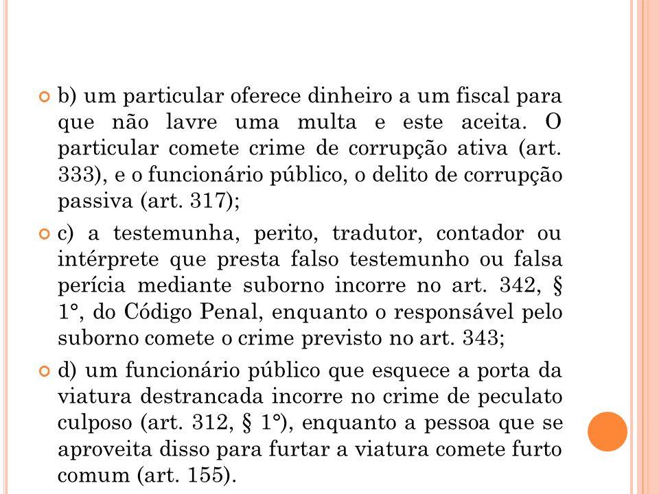 b) um particular oferece dinheiro a um fiscal para que não lavre uma multa e este aceita. O particular comete crime de corrupção ativa (art. 333), e o