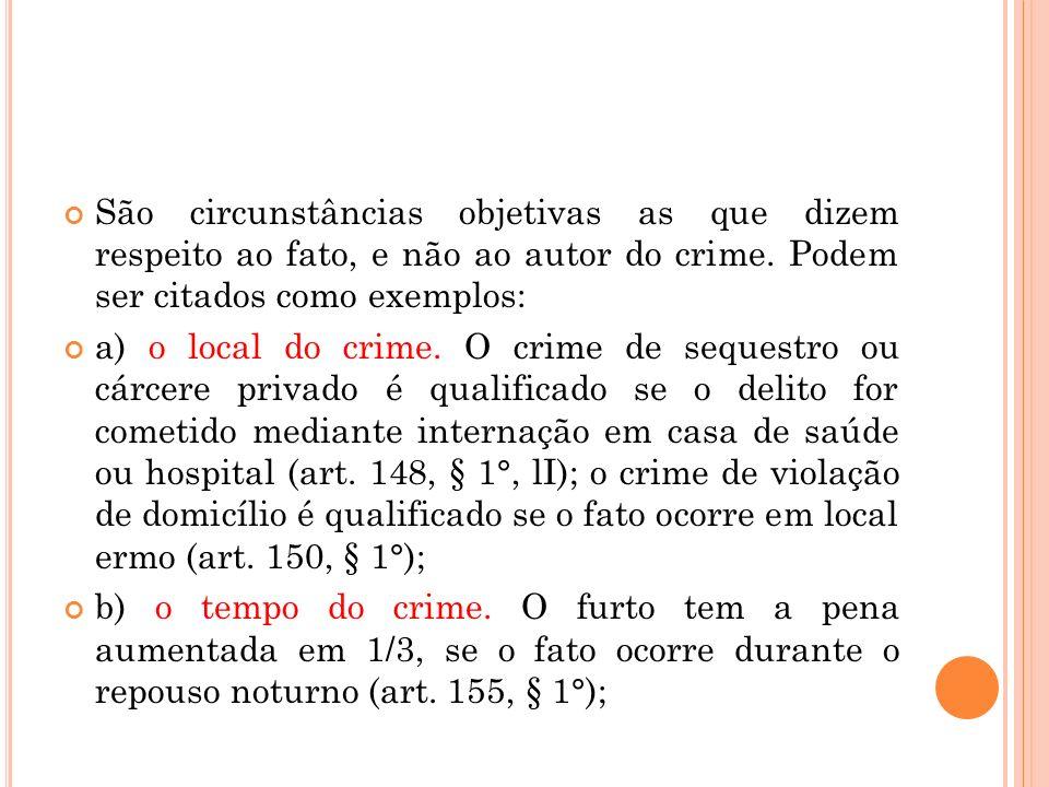 São circunstâncias objetivas as que dizem respeito ao fato, e não ao autor do crime. Podem ser citados como exemplos: a) o local do crime. O crime de