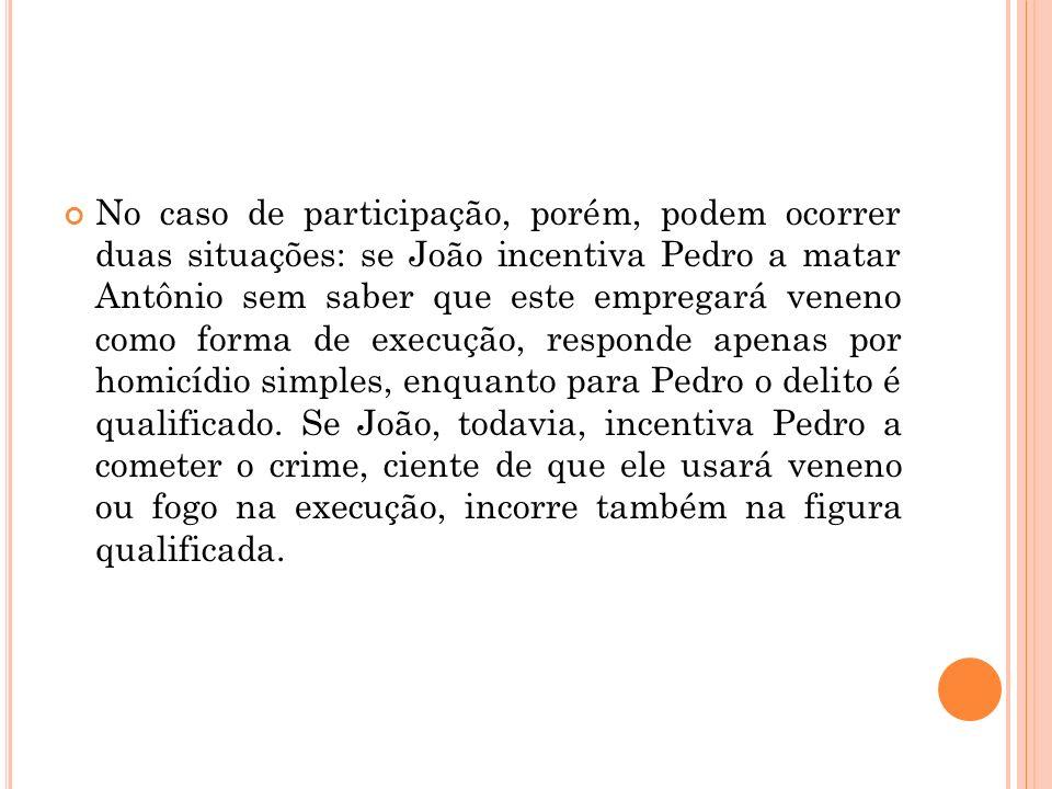 No caso de participação, porém, podem ocorrer duas situações: se João incentiva Pedro a matar Antônio sem saber que este empregará veneno como forma d