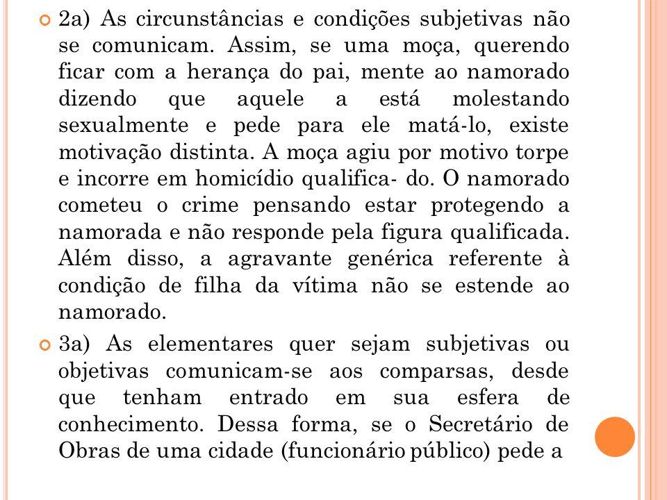 2a) As circunstâncias e condições subjetivas não se comunicam. Assim, se uma moça, querendo ficar com a herança do pai, mente ao namorado dizendo que