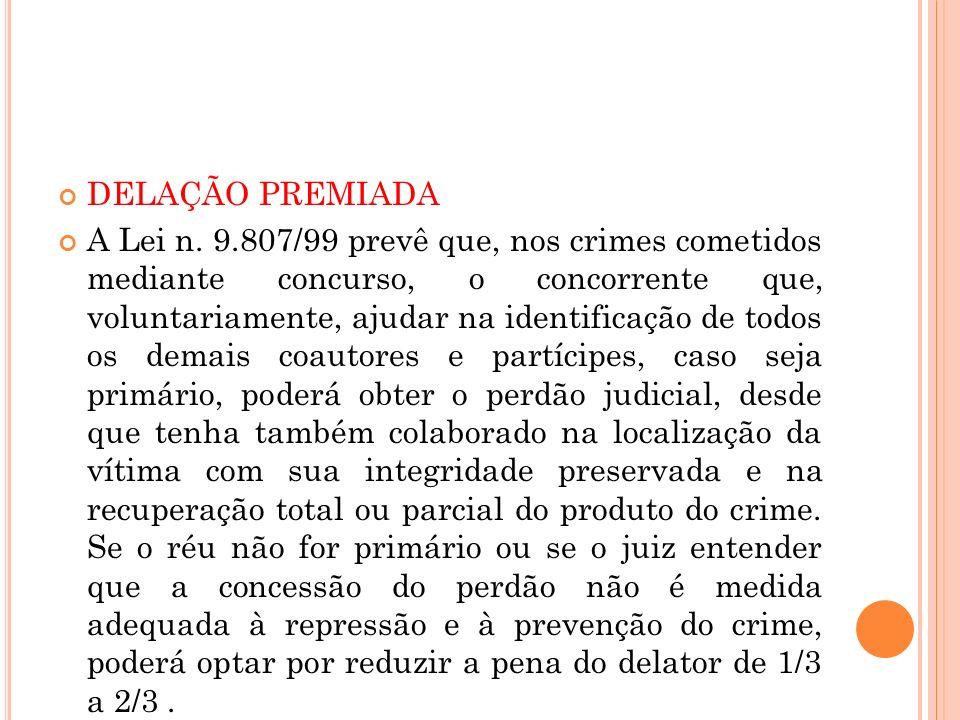 DELAÇÃO PREMIADA A Lei n. 9.807/99 prevê que, nos crimes cometidos mediante concurso, o concorrente que, voluntariamente, ajudar na identificação de t