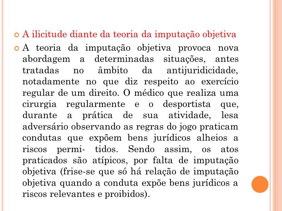 A ilicitude diante da teoria da imputação objetiva A teoria da imputação objetiva provoca nova abordagem a determinadas situações, antes tratadas no â
