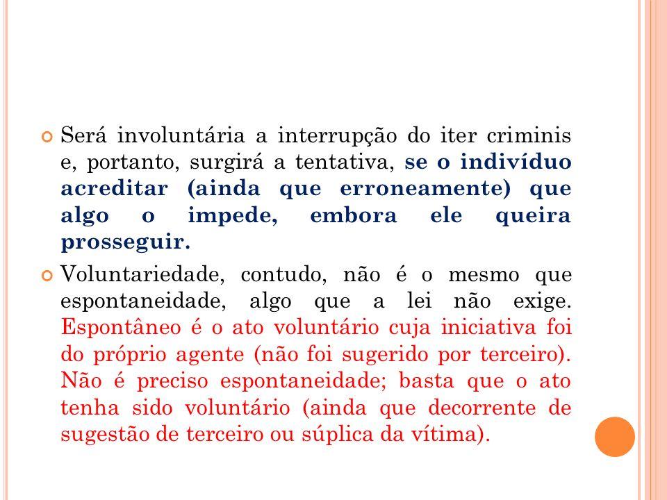 Será involuntária a interrupção do iter criminis e, portanto, surgirá a tentativa, se o indivíduo acreditar (ainda que erroneamente) que algo o impede