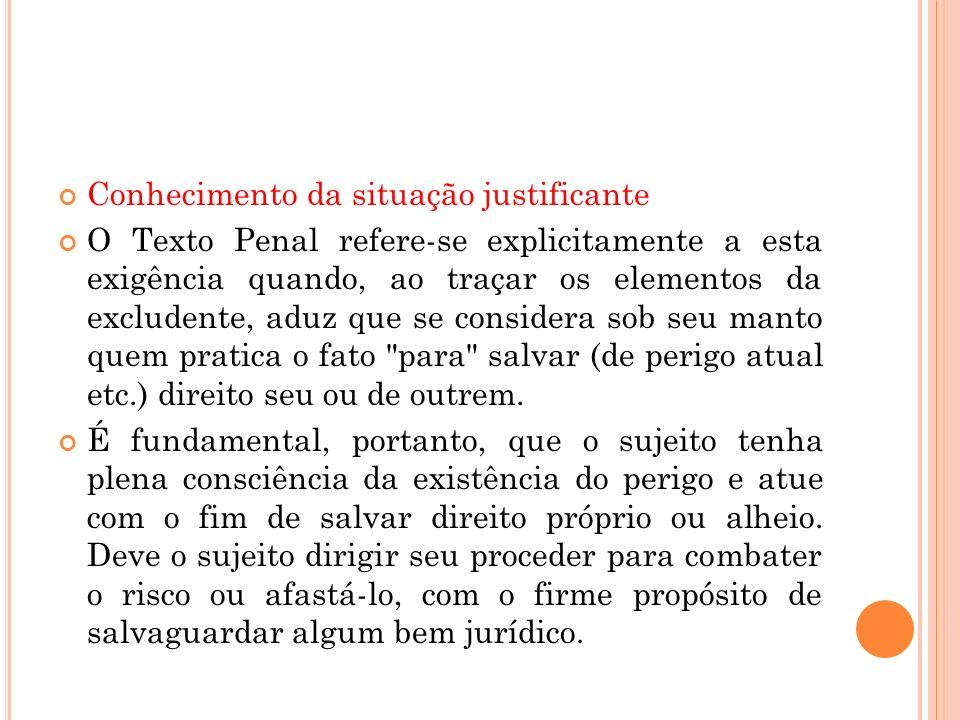 Conhecimento da situação justificante O Texto Penal refere-se explicitamente a esta exigência quando, ao traçar os elementos da excludente, aduz que s