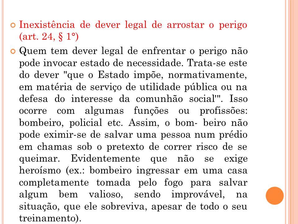 Inexistência de dever legal de arrostar o perigo (art. 24, § 1°) Quem tem dever legal de enfrentar o perigo não pode invocar estado de necessidade. Tr