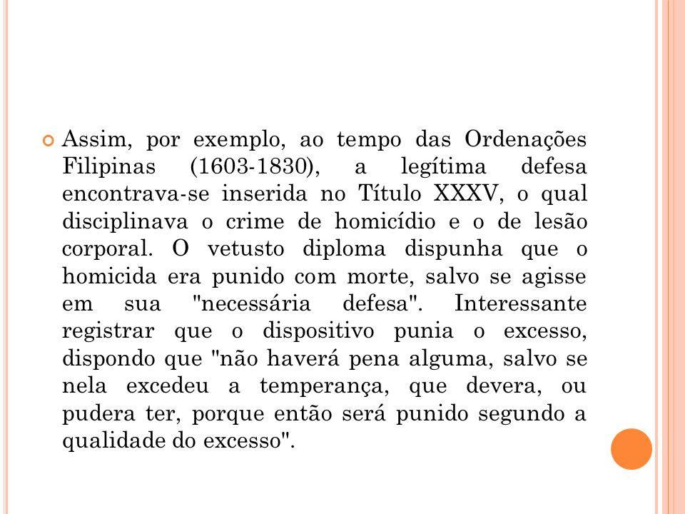 Assim, por exemplo, ao tempo das Ordenações Filipinas (1603-1830), a legítima defesa encontrava-se inserida no Título XXXV, o qual disciplinava o crim