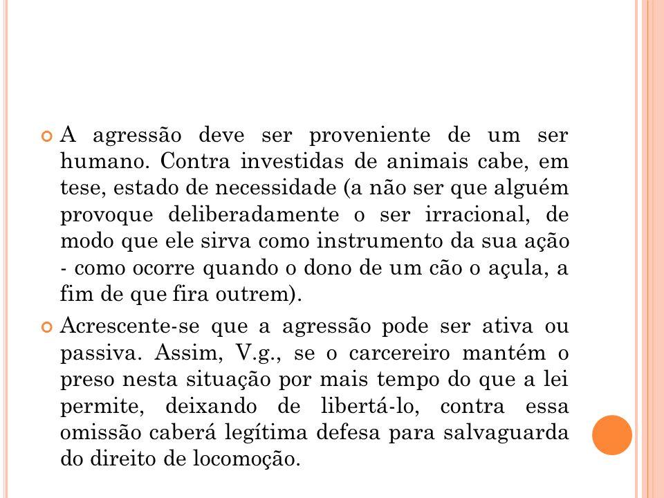 A agressão deve ser proveniente de um ser humano. Contra investidas de animais cabe, em tese, estado de necessidade (a não ser que alguém provoque del