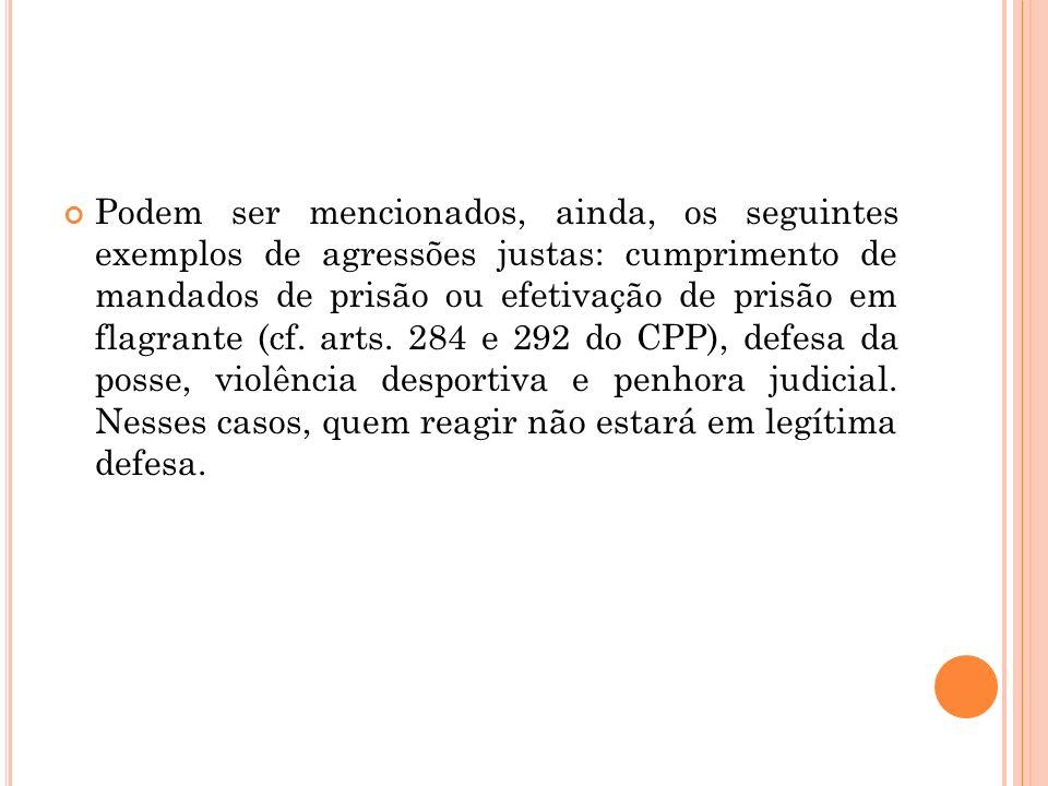 Podem ser mencionados, ainda, os seguintes exemplos de agressões justas: cumprimento de mandados de prisão ou efetivação de prisão em flagrante (cf. a