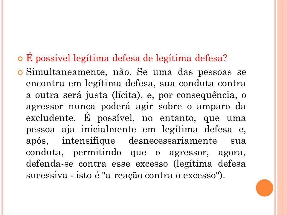 É possível legítima defesa de legítima defesa? Simultaneamente, não. Se uma das pessoas se encontra em legítima defesa, sua conduta contra a outra ser