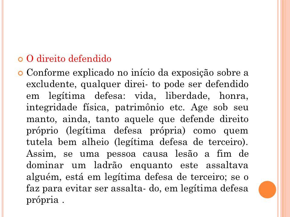 O direito defendido Conforme explicado no início da exposição sobre a excludente, qualquer direi- to pode ser defendido em legítima defesa: vida, libe
