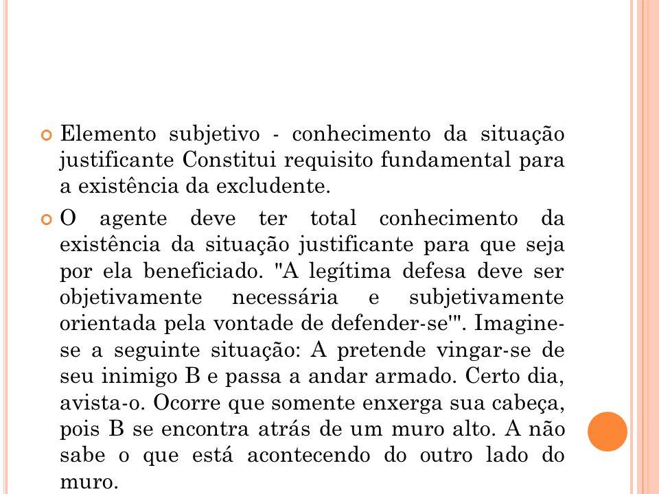 Elemento subjetivo - conhecimento da situação justificante Constitui requisito fundamental para a existência da excludente. O agente deve ter total co