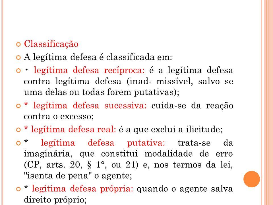 Classificação A legítima defesa é classificada em: legítima defesa recíproca: é a legítima defesa contra legítima defesa (inad- missível, salvo se uma