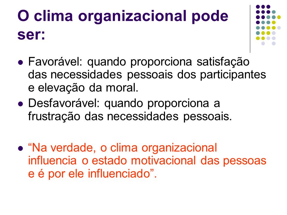 O clima organizacional pode ser: Favorável: quando proporciona satisfação das necessidades pessoais dos participantes e elevação da moral. Desfavoráve