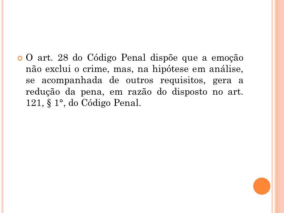 O art. 28 do Código Penal dispõe que a emoção não exclui o crime, mas, na hipótese em análise, se acompanhada de outros requisitos, gera a redução da