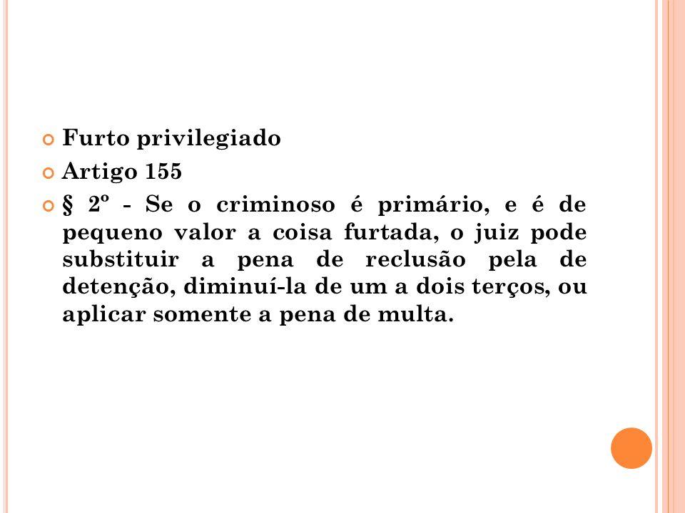 Furto privilegiado Artigo 155 § 2º - Se o criminoso é primário, e é de pequeno valor a coisa furtada, o juiz pode substituir a pena de reclusão pela d