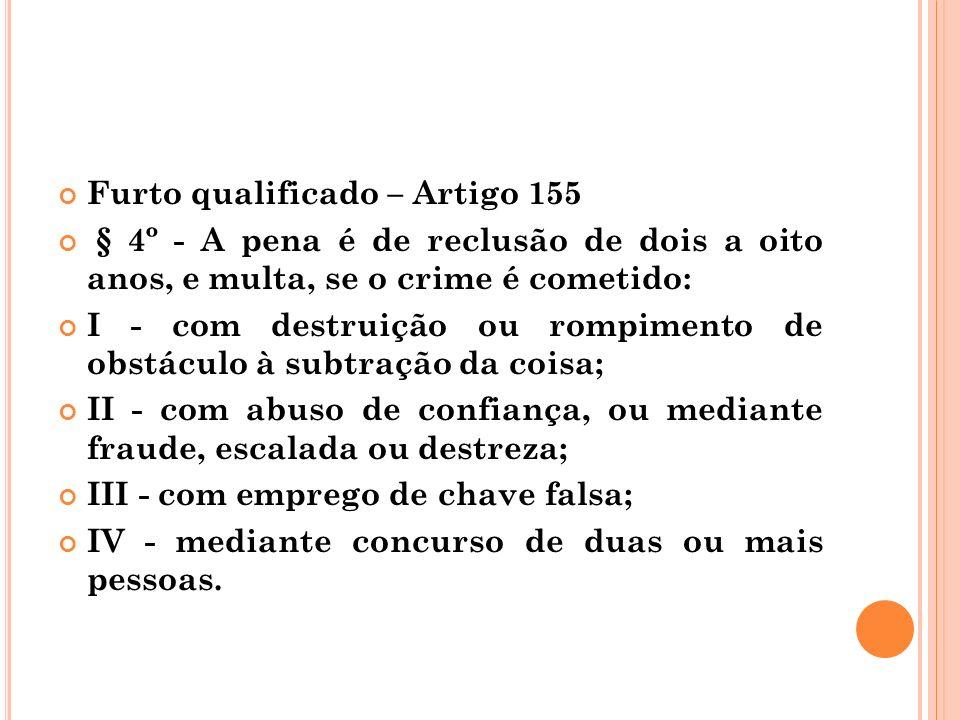 Furto qualificado – Artigo 155 § 4º - A pena é de reclusão de dois a oito anos, e multa, se o crime é cometido: I - com destruição ou rompimento de ob