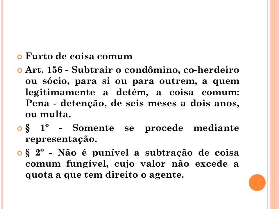 Furto de coisa comum Art. 156 - Subtrair o condômino, co-herdeiro ou sócio, para si ou para outrem, a quem legitimamente a detém, a coisa comum: Pena