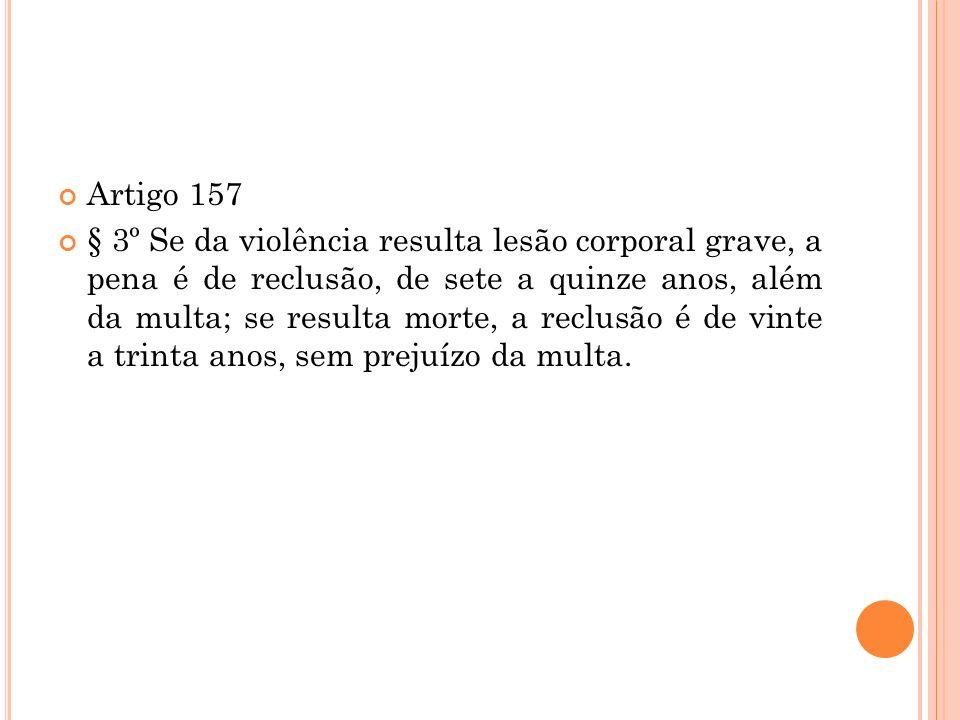 Artigo 157 § 3º Se da violência resulta lesão corporal grave, a pena é de reclusão, de sete a quinze anos, além da multa; se resulta morte, a reclusão