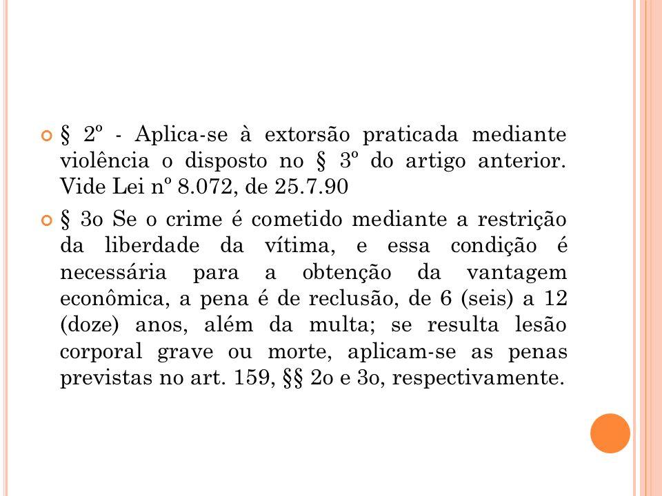 § 2º - Aplica-se à extorsão praticada mediante violência o disposto no § 3º do artigo anterior. Vide Lei nº 8.072, de 25.7.90 § 3o Se o crime é cometi