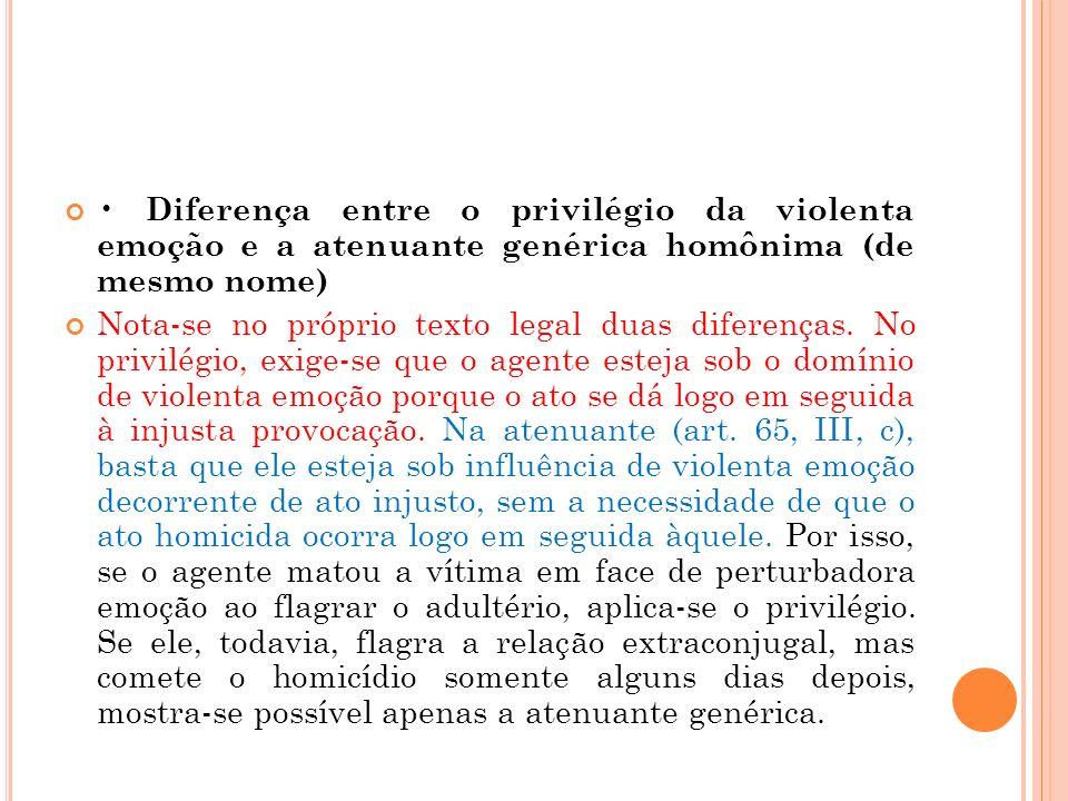 Diferença entre o privilégio da violenta emoção e a atenuante genérica homônima (de mesmo nome) Nota-se no próprio texto legal duas diferenças. No pri