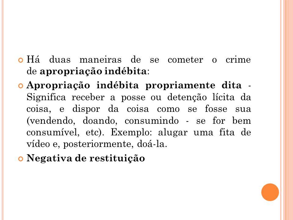 Há duas maneiras de se cometer o crime de apropriação indébita : Apropriação indébita propriamente dita - Significa receber a posse ou detenção lícita