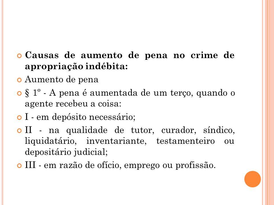 Causas de aumento de pena no crime de apropriação indébita: Aumento de pena § 1º - A pena é aumentada de um terço, quando o agente recebeu a coisa: I