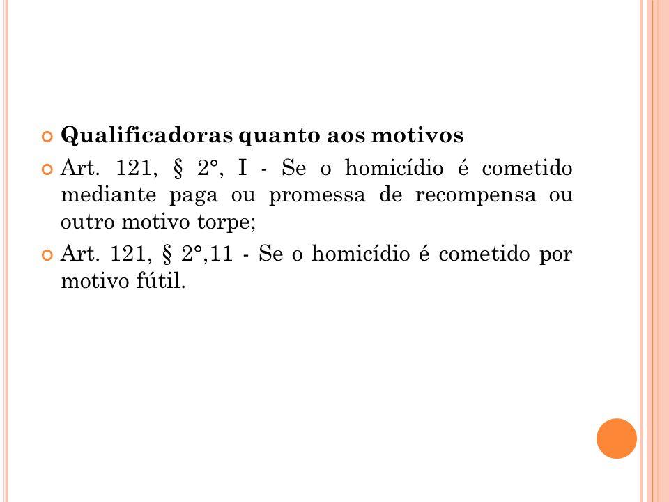 Qualificadoras quanto aos motivos Art. 121, § 2°, I - Se o homicídio é cometido mediante paga ou promessa de recompensa ou outro motivo torpe; Art. 12
