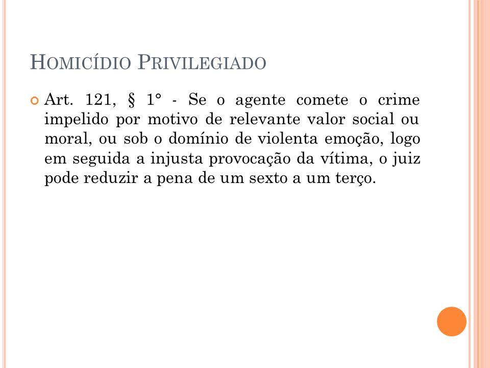 H OMICÍDIO P RIVILEGIADO Art. 121, § 1° - Se o agente comete o crime impelido por motivo de relevante valor social ou moral, ou sob o domínio de viole