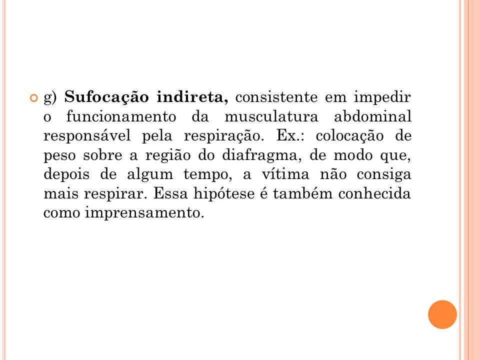 g) Sufocação indireta, consistente em impedir o funcionamento da musculatura abdominal responsável pela respiração. Ex.: colocação de peso sobre a reg