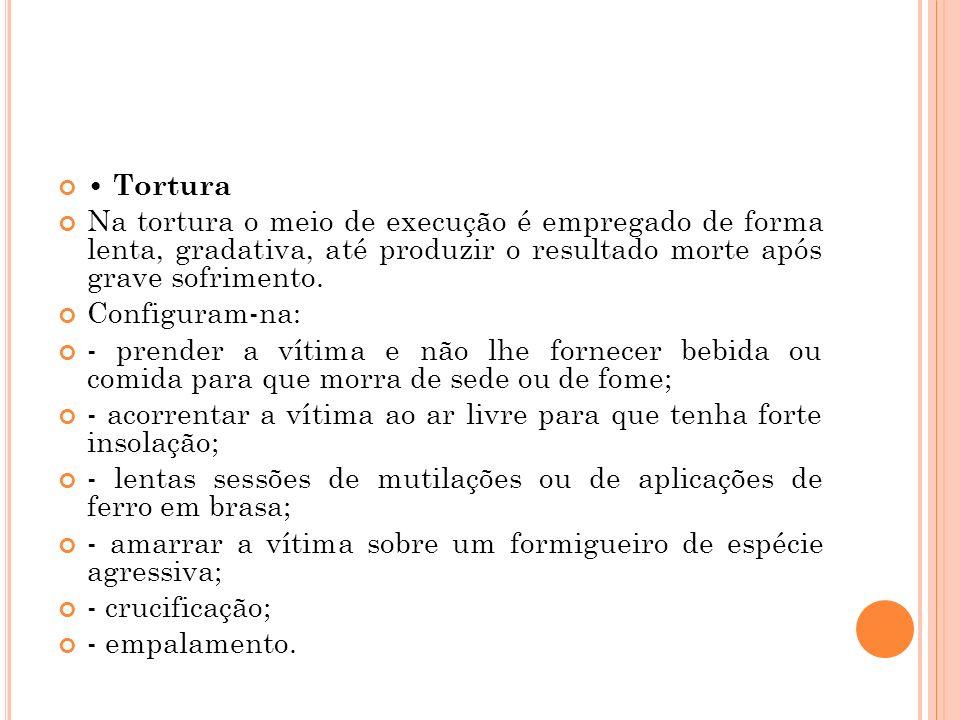 Tortura Na tortura o meio de execução é empregado de forma lenta, gradativa, até produzir o resultado morte após grave sofrimento. Configuram-na: - pr