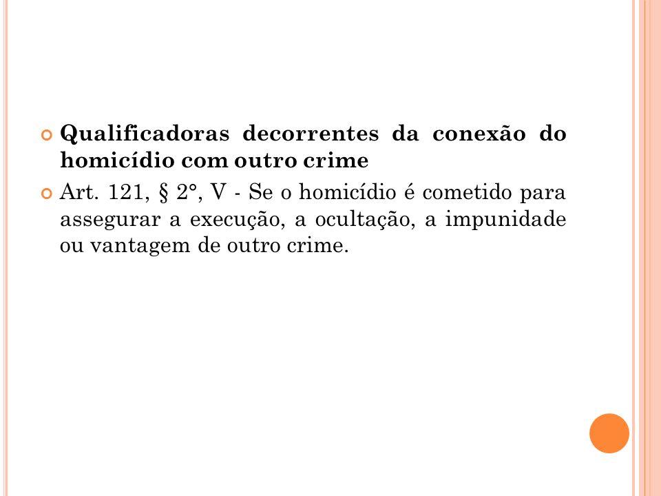 Qualificadoras decorrentes da conexão do homicídio com outro crime Art. 121, § 2°, V - Se o homicídio é cometido para assegurar a execução, a ocultaçã