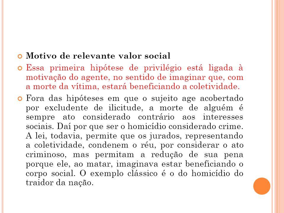Motivo de relevante valor social Essa primeira hipótese de privilégio está ligada à motivação do agente, no sentido de imaginar que, com a morte da ví