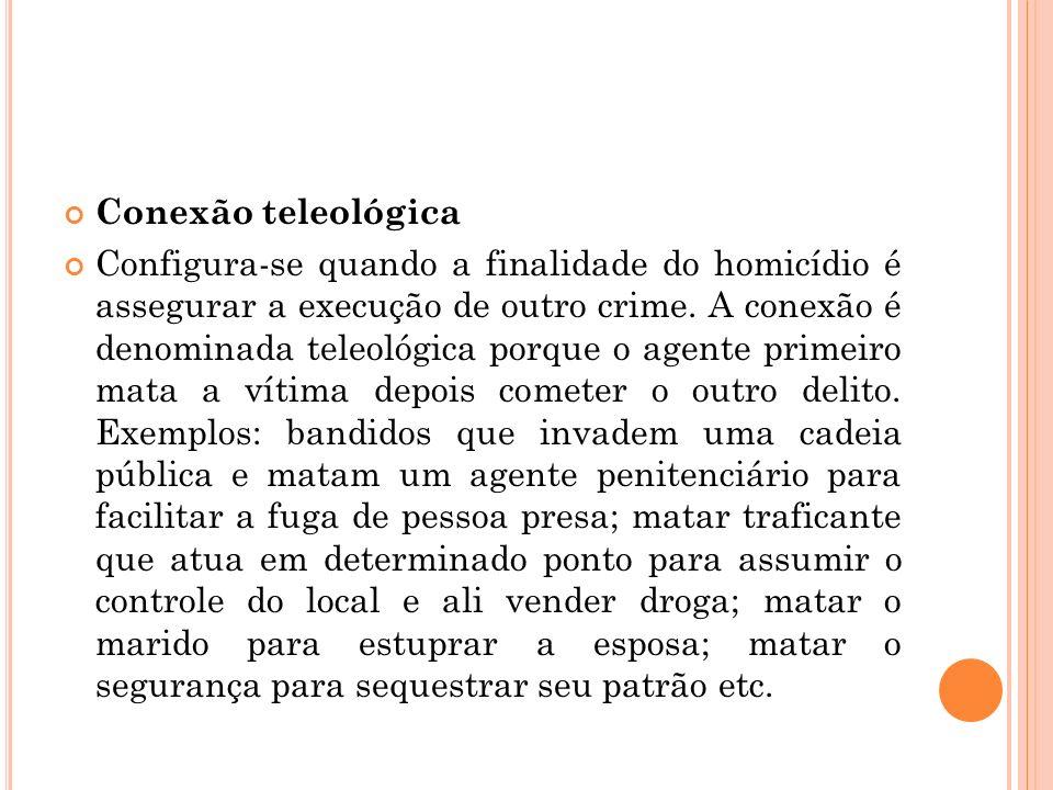 Conexão teleológica Configura-se quando a finalidade do homicídio é assegurar a execução de outro crime. A conexão é denominada teleológica porque o a