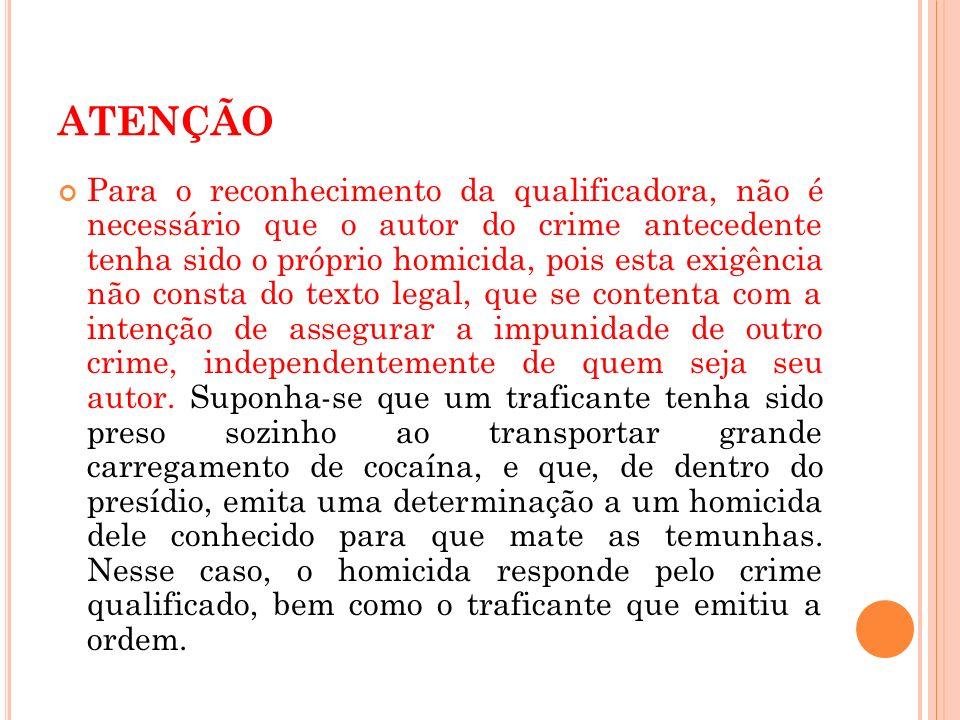 ATENÇÃO Para o reconhecimento da qualificadora, não é necessário que o autor do crime antecedente tenha sido o próprio homicida, pois esta exigência n