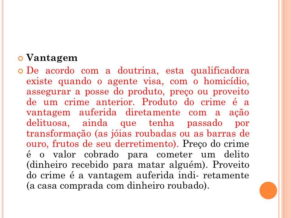 Vantagem De acordo com a doutrina, esta qualificadora existe quando o agente visa, com o homicídio, assegurar a posse do produto, preço ou proveito de