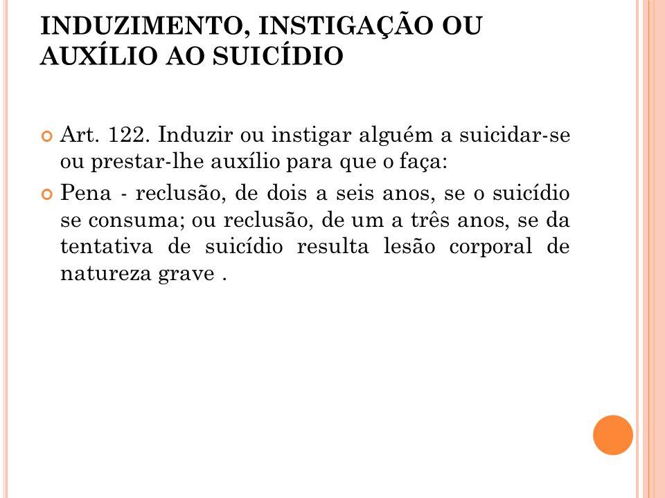INDUZIMENTO, INSTIGAÇÃO OU AUXÍLIO AO SUICÍDIO Art. 122. Induzir ou instigar alguém a suicidar-se ou prestar-lhe auxílio para que o faça: Pena - reclu