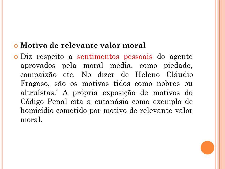 Motivo de relevante valor moral Diz respeito a sentimentos pessoais do agente aprovados pela moral média, como piedade, compaixão etc. No dizer de Hel