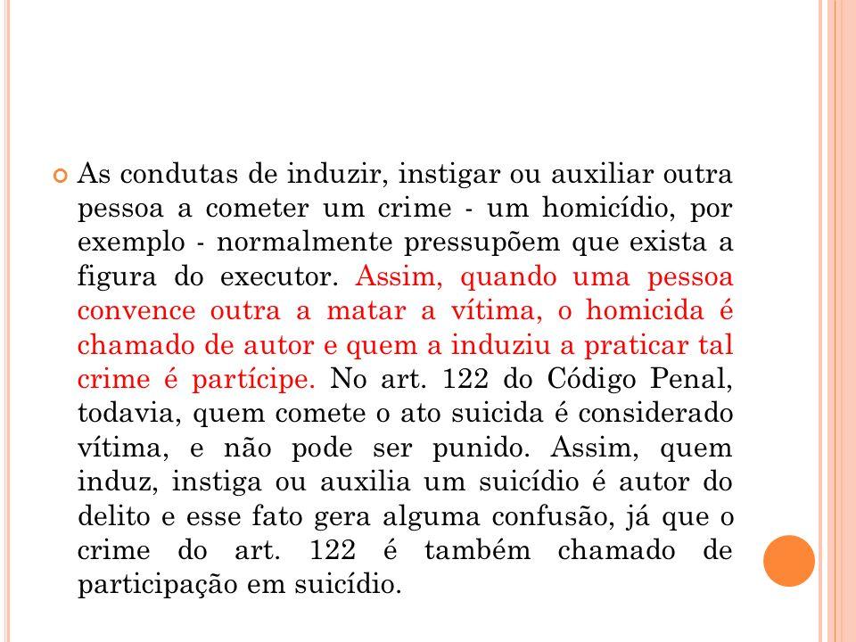 As condutas de induzir, instigar ou auxiliar outra pessoa a cometer um crime - um homicídio, por exemplo - normalmente pressupõem que exista a figura