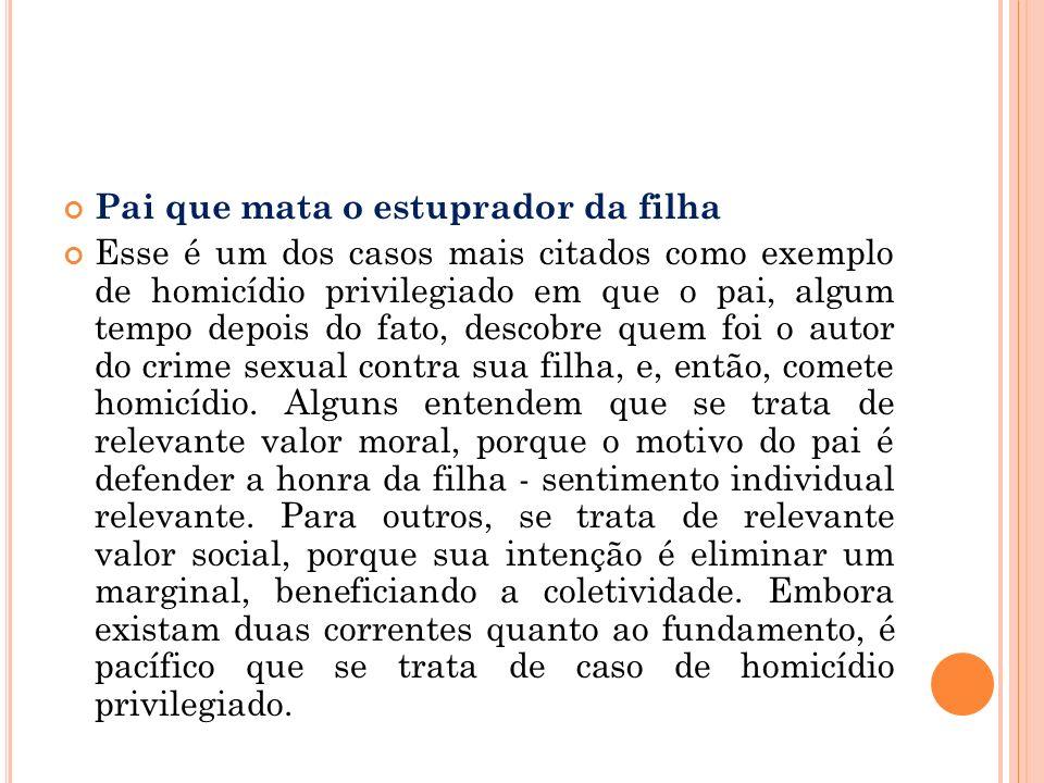 Pai que mata o estuprador da filha Esse é um dos casos mais citados como exemplo de homicídio privilegiado em que o pai, algum tempo depois do fato, d