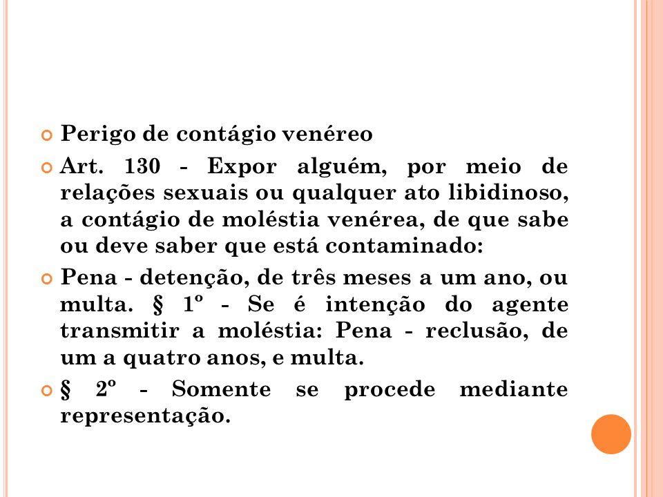 Perigo de contágio venéreo Art. 130 - Expor alguém, por meio de relações sexuais ou qualquer ato libidinoso, a contágio de moléstia venérea, de que sa
