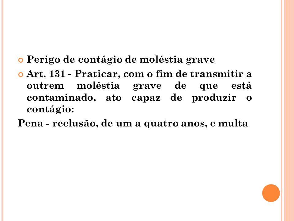 Perigo de contágio de moléstia grave Art. 131 - Praticar, com o fim de transmitir a outrem moléstia grave de que está contaminado, ato capaz de produz