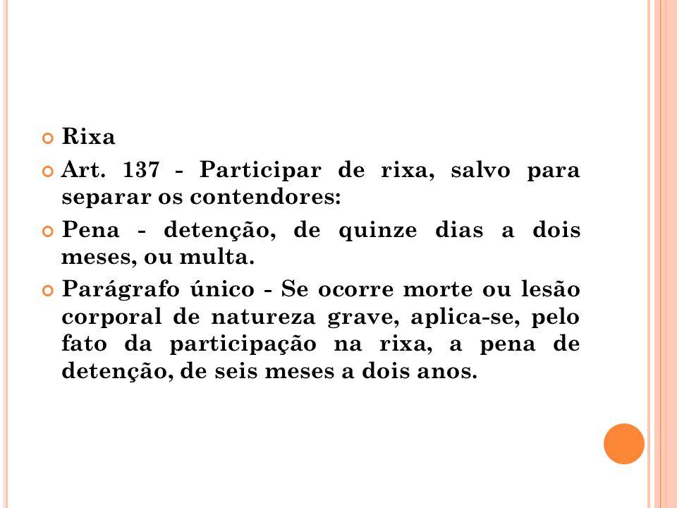 Rixa Art. 137 - Participar de rixa, salvo para separar os contendores: Pena - detenção, de quinze dias a dois meses, ou multa. Parágrafo único - Se oc