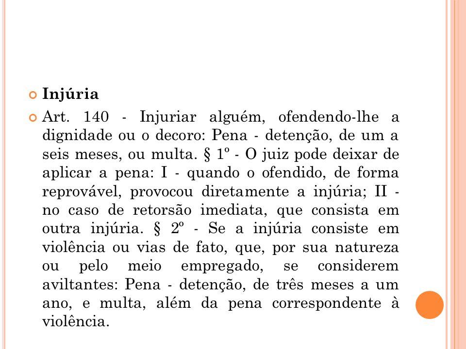 Injúria Art. 140 - Injuriar alguém, ofendendo-lhe a dignidade ou o decoro: Pena - detenção, de um a seis meses, ou multa. § 1º - O juiz pode deixar de