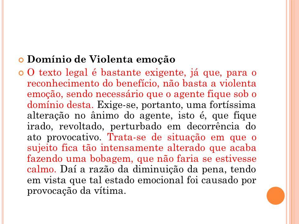 Domínio de Violenta emoção O texto legal é bastante exigente, já que, para o reconhecimento do benefício, não basta a violenta emoção, sendo necessári