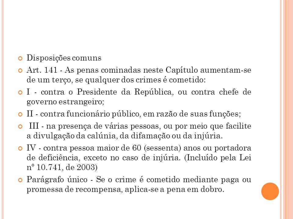 Disposições comuns Art. 141 - As penas cominadas neste Capítulo aumentam-se de um terço, se qualquer dos crimes é cometido: I - contra o Presidente da