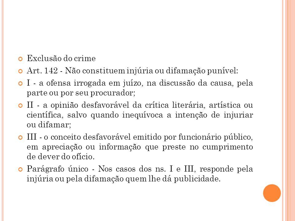 Exclusão do crime Art. 142 - Não constituem injúria ou difamação punível: I - a ofensa irrogada em juízo, na discussão da causa, pela parte ou por seu
